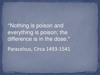 Nothing is poison and everything is poison; the difference is in the dose.  Paracelsus, Circa 1493-1541