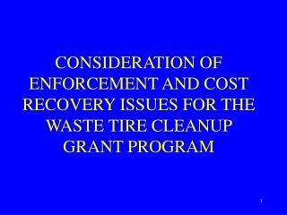 CONSIDERATION OF ENFORCEMENT AND COST RECOVERY ISSUES FOR THE WASTE TIRE CLEANUP GRANT PROGRAM