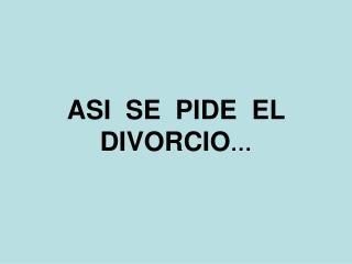 ASI  SE  PIDE  EL DIVORCIO