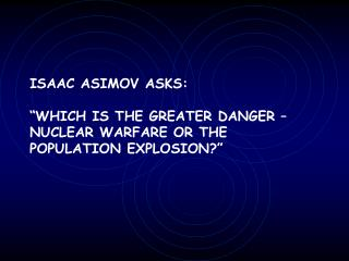 ISAAC ASIMOV ASKS:   WHICH IS THE GREATER DANGER   NUCLEAR WARFARE OR THE POPULATION EXPLOSION
