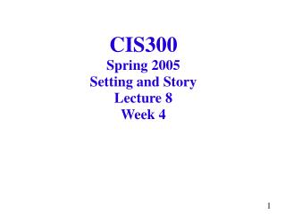 CIS300 Spring 2005 Setting and Story Lecture 8 Week 4
