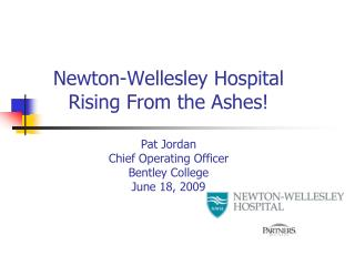 Newton-Wellesley Hospital Rising From the Ashes  Pat Jordan Chief Operating Officer Bentley College June 18, 2009