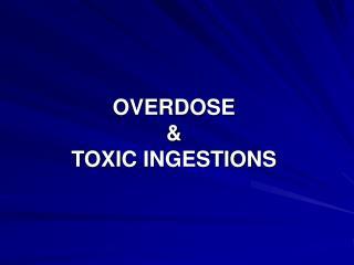 OVERDOSE    TOXIC INGESTIONS