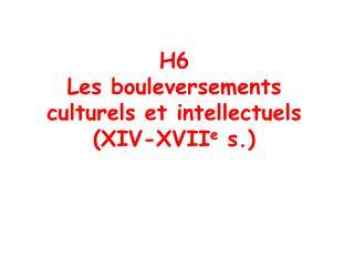 H6 Les bouleversements  culturels et intellectuels  XIV-XVIIe s.