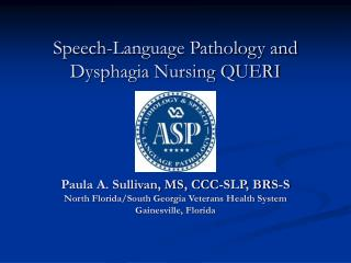 Speech-Language Pathology and  Dysphagia Nursing QUERI     Paula A. Sullivan, MS, CCC-SLP, BRS-S North Florida