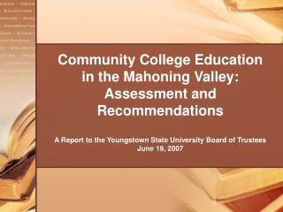 Community College Education in the Mahoning Valley:  Assessment and Recommendations  A Report to the Youngstown State Un