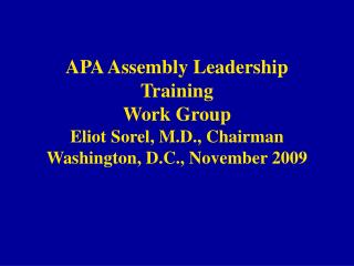 APA Assembly Leadership Training Work Group Eliot Sorel, M.D., Chairman Washington, D.C., November 2009