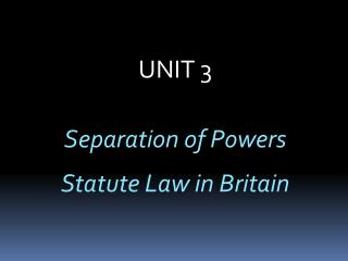 UNIT 3  Separation of Powers  Statute Law in Britain