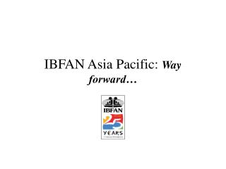 ibfan asia pacific: way forward