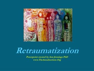 Retraumatization Powerpoint created by Ann Jennings PhD TheAnnaInstitute.Org