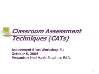 Classroom Assessment Techniques CATs            Assessment Bites Workshop 1 October 5, 2006    Presenter: Mimi Harris St