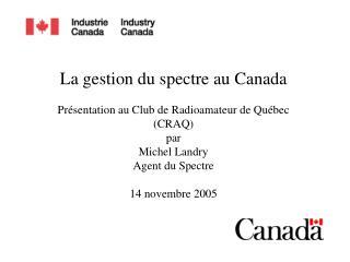 La gestion du spectre au Canada  Pr sentation au Club de Radioamateur de Qu bec CRAQ par Michel Landry Agent du Spectre