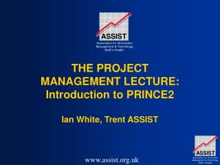 THE PROJECT MANAGEMENT LECTURE: Introduction to PRINCE2   Ian White, Trent ASSIST