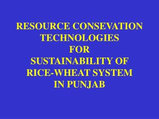 RESOURCE CONSEVATION TECHNOLOGIES  FOR  SUSTAINABILITY OF  RICE-WHEAT SYSTEM  IN PUNJAB