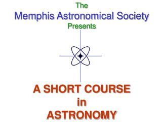The Memphis Astronomical Society Presents       A SHORT COURSE in ASTRONOMY