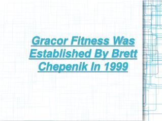 gracor fitness was established by brett chepenik