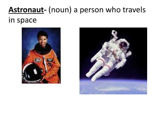 Astronaut- noun a person who travels in space
