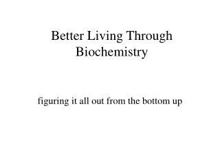 Better Living Through Biochemistry