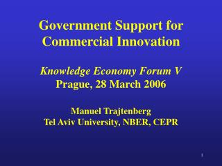 Government Support for Commercial Innovation   Knowledge Economy Forum V  Prague, 28 March 2006  Manuel Trajtenberg Tel