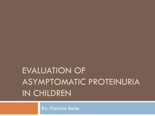 EVALUATION OF ASYMPTOMATIC PROTEINURIA IN CHILDREN