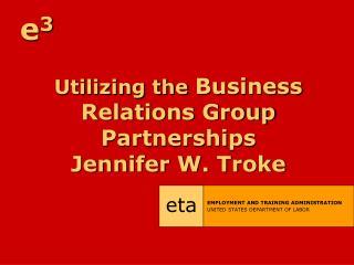 Utilizing the  Business Relations Group Partnerships Jennifer W. Troke