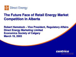 The Future Face of Retail Energy Market Competition in Alberta  Robert Hemstock   Vice President, Regulatory Affairs Dir