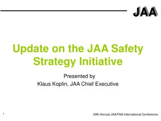 Update on the JAA Safety Strategy Initiative  Presented by Klaus Koplin, JAA Chief Executive
