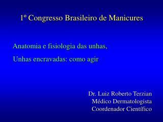 1  Congresso Brasileiro de Manicures   Anatomia e fisiologia das unhas,   Unhas encravadas: como agir   Dr. Luiz Roberto