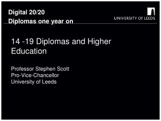 14 -19 Diplomas and Higher Education  Professor Stephen Scott Pro-Vice-Chancellor University of Leeds