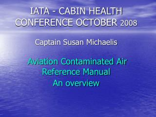 IATA - CABIN HEALTH CONFERENCE OCTOBER 2008  Captain Susan Michaelis   Aviation Contaminated Air Reference Manual An ove