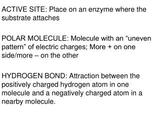 ACTIVE SITE: Place on an enzyme where the substrate attaches  POLAR MOLECULE: Molecule with an  uneven pattern  of elect