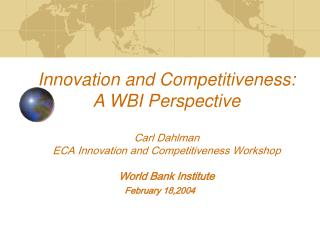 Innovation and Competitiveness: A WBI Perspective Carl Dahlman ECA Innovation and Competitiveness Workshop World Bank I