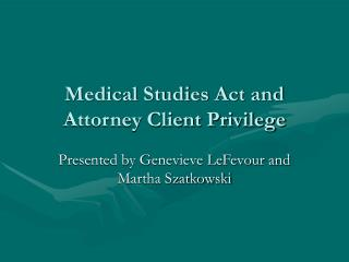 Medical Studies Act and Attorney Client Privilege
