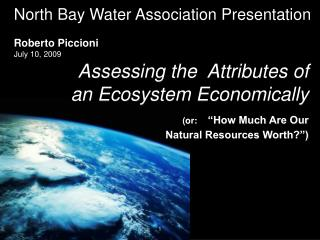 Assessing the  Attributes of an Ecosystem Economically    or:   How Much Are Our     Natural Resources Worth
