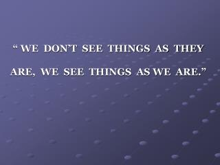 WE  DON T  SEE  THINGS  AS  THEY  ARE,  WE  SEE  THINGS  AS WE  ARE.