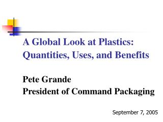 A Global Look at Plastics:   Quantities, Uses, and Benefits   Pete Grande  President of Command Packaging  September 7,
