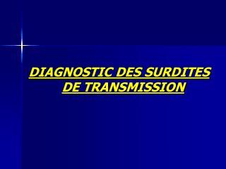 DIAGNOSTIC DES SURDITES                                                       DE TRANSMISSION