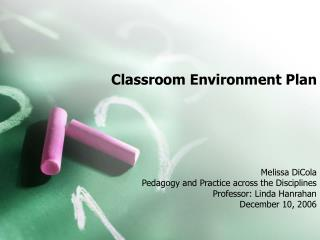 Classroom Environment Plan      Melissa DiCola Pedagogy and Practice across the Disciplines Professor: Linda Hanrahan De