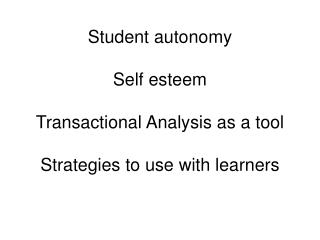 Student autonomy  Self esteem  Transactional Analysis as a tool  Strategies to use with learners