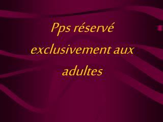 Pps r serv  exclusivement aux adultes