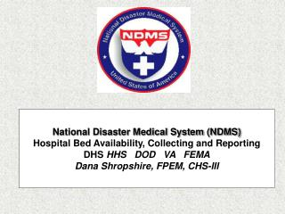 National Disaster Medical System NDMS  Hospital Bed Availability, Collecting and Reporting DHS HHS   DOD   VA   FEMA Dan