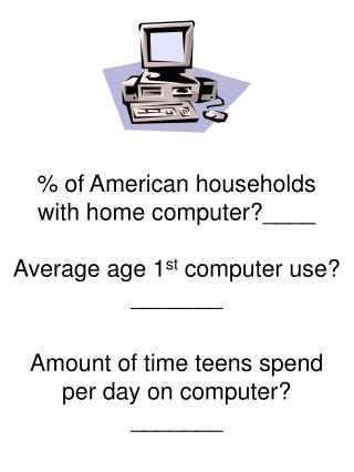 of American households  with home computer____  Average age 1st computer use _______  Amount of time teens spend per da