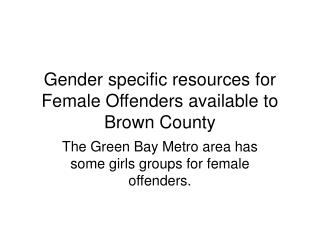 Gender specific resources for Female Offenders available to Brown County