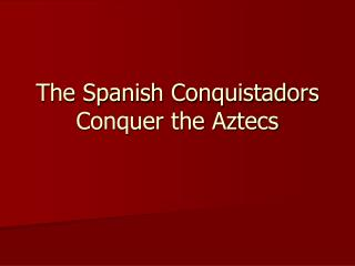 The Spanish Conquistadors Conquer the Aztecs