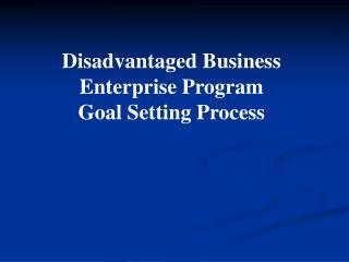 Disadvantaged Business Enterprise Program Goal Setting Process