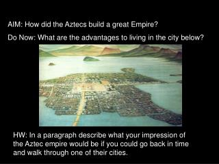 AIM: How did the Aztecs build a great Empire Do Now: What are the advantages to living in the city below
