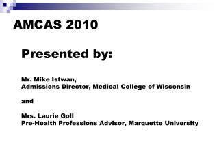 AMCAS 2010  Presented by:  Mr. Mike Istwan,  Admissions Director, Medical College of Wisconsin  and  Mrs. Laurie Goll Pr