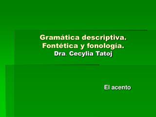 Gram tica descriptiva.  Font tica y fonolog a. Dra. Cecylia Tatoj