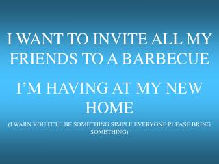 I WANT TO INVITE ALL MY FRIENDS TO A BARBECUE  I M HAVING AT MY NEW HOME  I WARN YOU IT LL BE SOMETHING SIMPLE EVERYONE