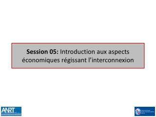 Session 05: Introduction aux aspects  conomiques r gissant l interconnexion